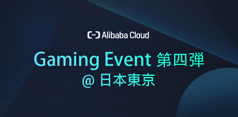 Alibaba Cloud Gaming Event第四弾